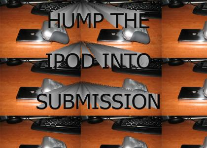 Hump the ipod into submission!