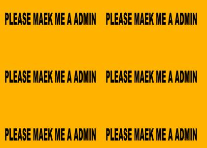 PLEASE MAEK ME A ADMIN