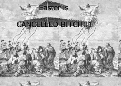 Easter is cancelled BITCH!