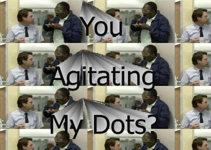 Who's Agitating My Dots?