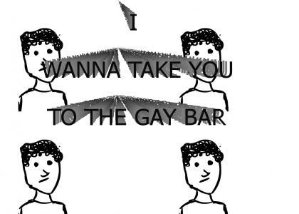 Wanna take you to the Gay bar
