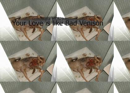 Your love is like bad venison..