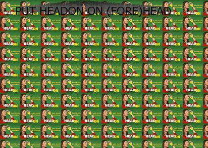 PUT HeadOn ON (FORE)HEAD