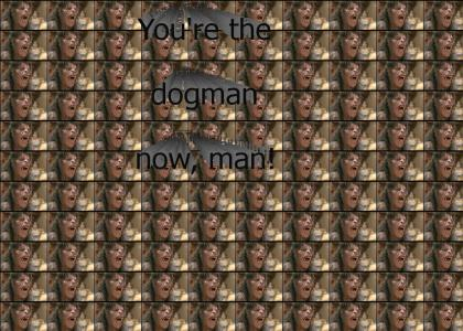 You're the dogman now, man!