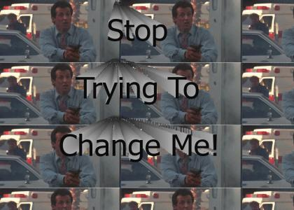 Would you stop trying to change me!