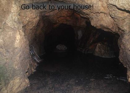 You have to go back into your house.