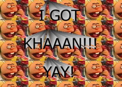 I got KHAAAN!!!