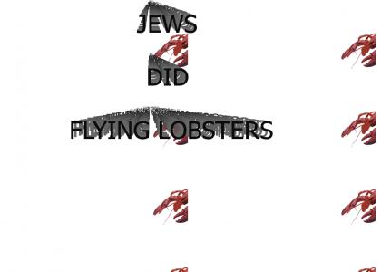 JEWS DID FLYING LOBSTERS