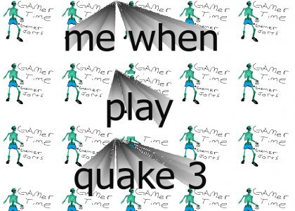 me when play quake 3