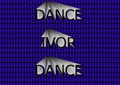 Dance Ivor!  Dance!