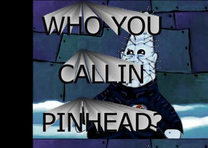 Who you callin Pinhead?