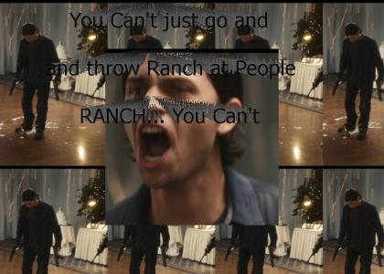 You Can't just go and and throw RANCH at people!