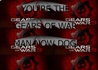 you're the gears of war man now dog!