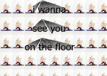 I wanna see you on the floor