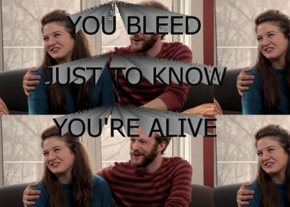 You bleed just to know you're alive!