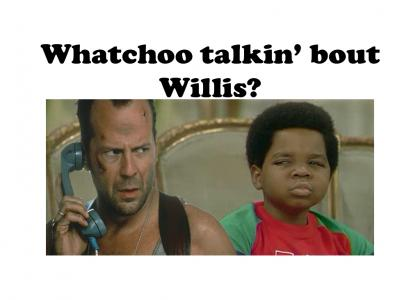 Whatchoo talkin bout Willis?