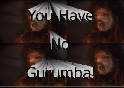 ...But You Have No Gurumba!